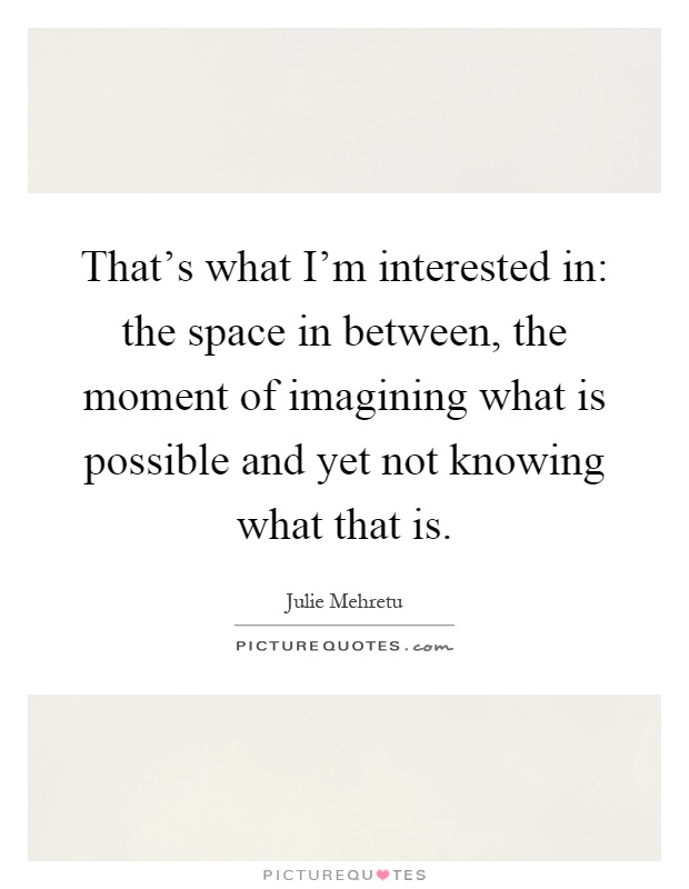 That's what I'm interested in: the space in between, the moment of imagining what is possible and yet not knowing what that is Picture Quote #1