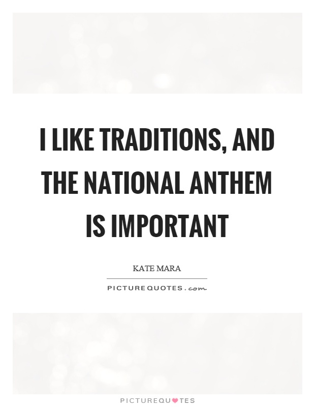 I like traditions, and the national anthem is important Picture Quote #1