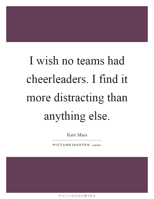 I wish no teams had cheerleaders. I find it more distracting than anything else Picture Quote #1