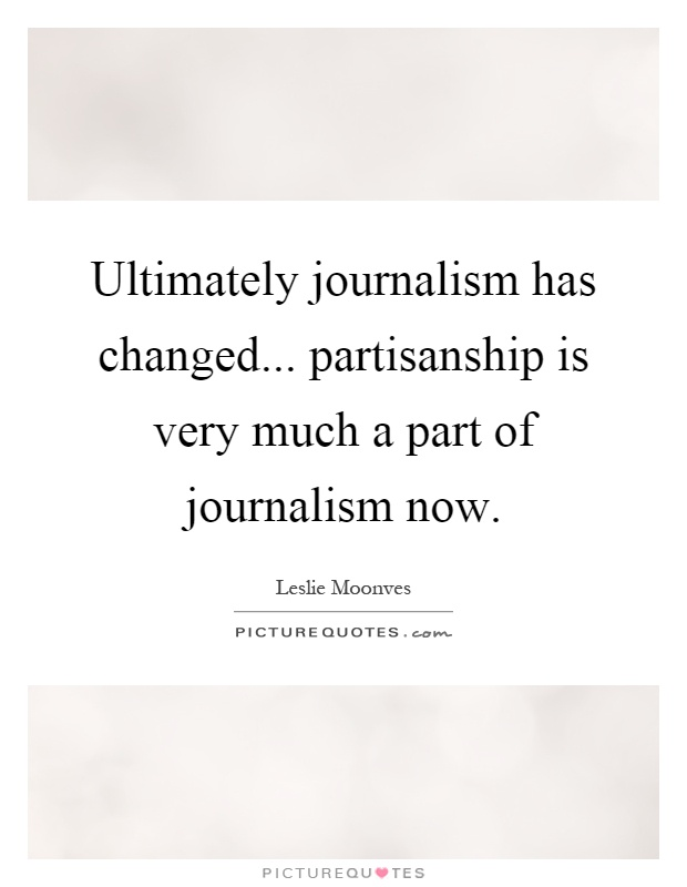Ultimately journalism has changed... partisanship is very much a part of journalism now Picture Quote #1
