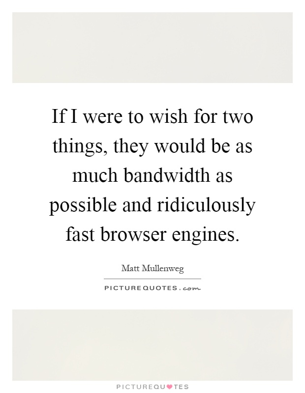 If I were to wish for two things, they would be as much bandwidth as possible and ridiculously fast browser engines Picture Quote #1