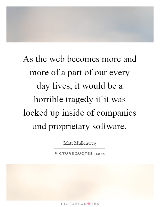 As the web becomes more and more of a part of our every day lives, it would be a horrible tragedy if it was locked up inside of companies and proprietary software Picture Quote #1