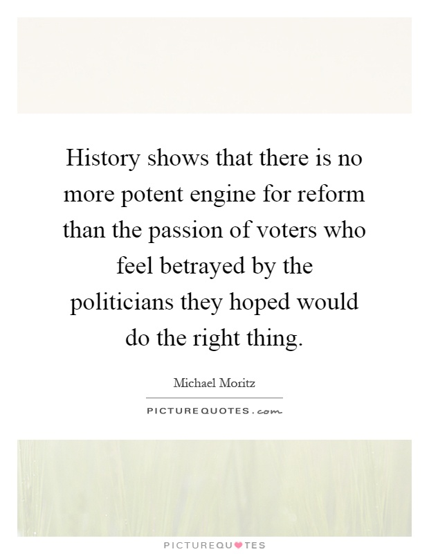 History shows that there is no more potent engine for reform than the passion of voters who feel betrayed by the politicians they hoped would do the right thing Picture Quote #1
