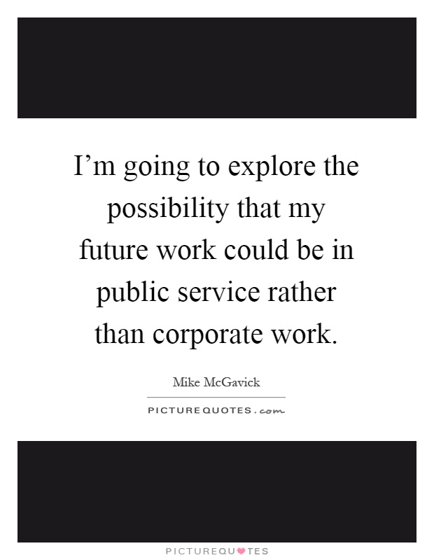 I'm going to explore the possibility that my future work could be in public service rather than corporate work Picture Quote #1
