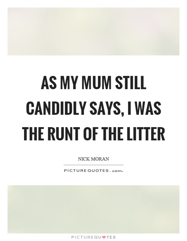 As my mum still candidly says, I was the runt of the litter Picture Quote #1