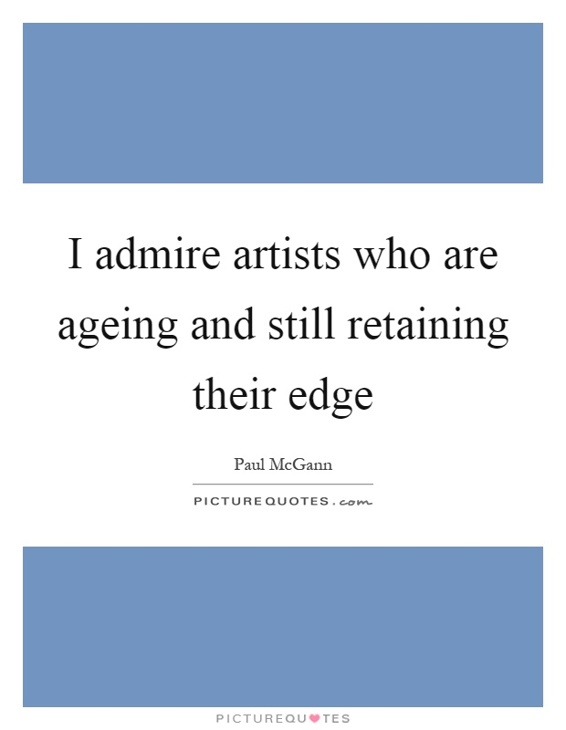 I admire artists who are ageing and still retaining their edge Picture Quote #1
