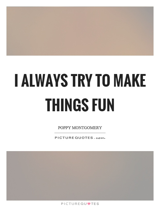 I always try to make things fun Picture Quote #1