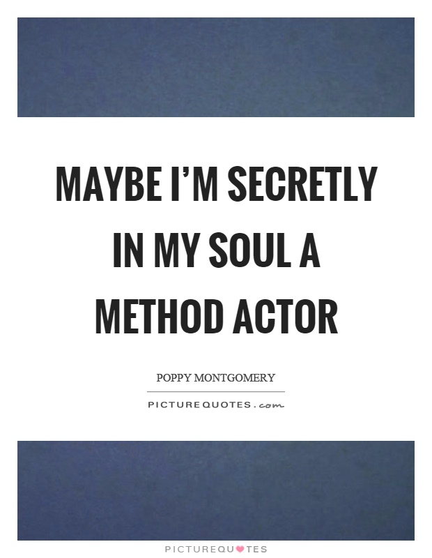 Maybe I'm secretly in my soul a method actor Picture Quote #1