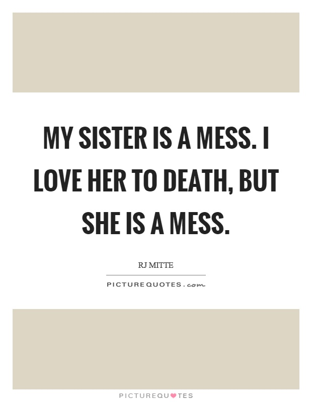 My sister is a mess. I love her to death, but she is a mess Picture Quote #1