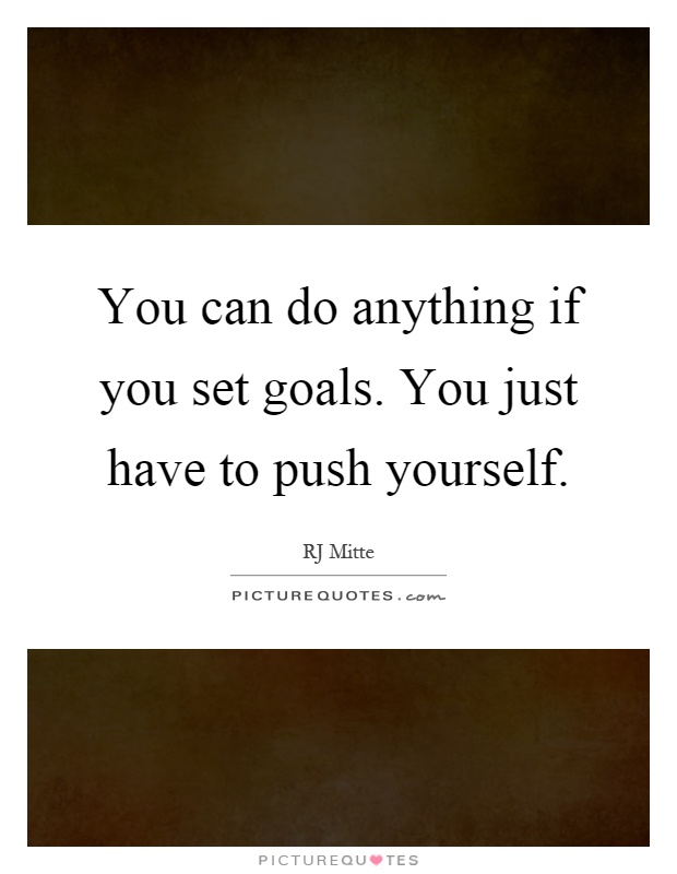 You can do anything if you set goals. You just have to push yourself Picture Quote #1