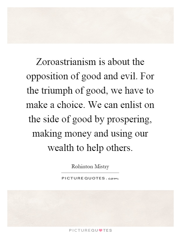 Zoroastrianism is about the opposition of good and evil. For the triumph of good, we have to make a choice. We can enlist on the side of good by prospering, making money and using our wealth to help others Picture Quote #1