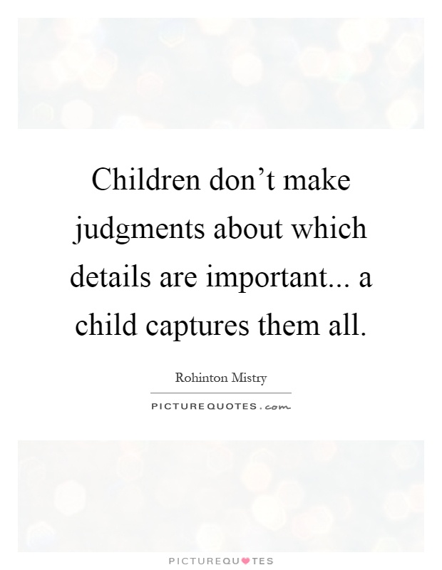 Children don't make judgments about which details are important... a child captures them all Picture Quote #1