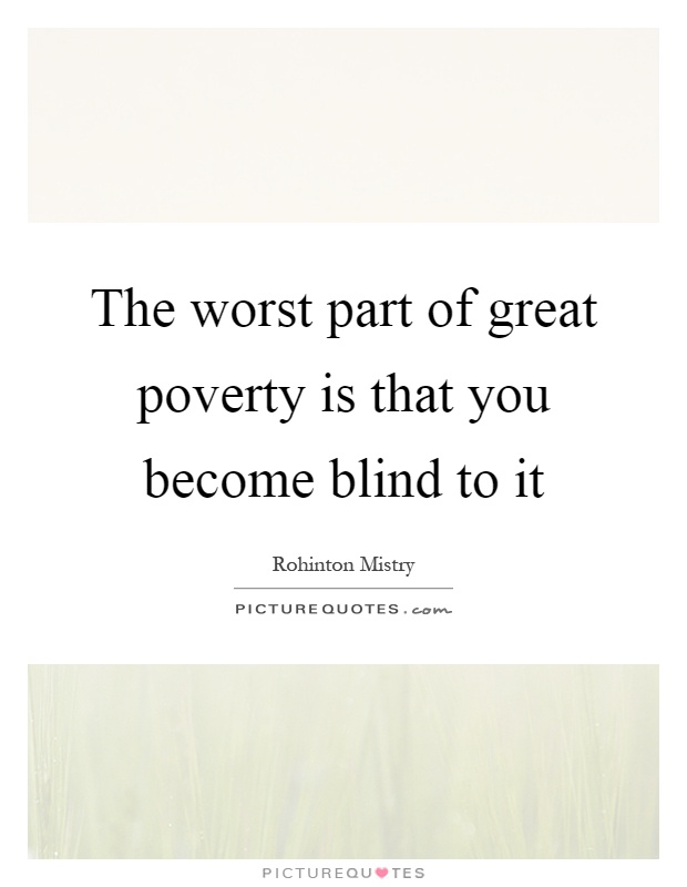 The worst part of great poverty is that you become blind to it Picture Quote #1