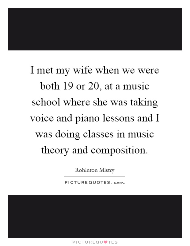 I met my wife when we were both 19 or 20, at a music school where she was taking voice and piano lessons and I was doing classes in music theory and composition Picture Quote #1
