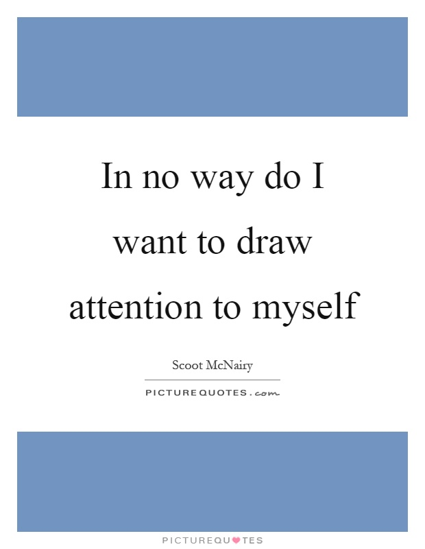 In No Way Do I Want To Draw Attention To Myself Picture Quotes