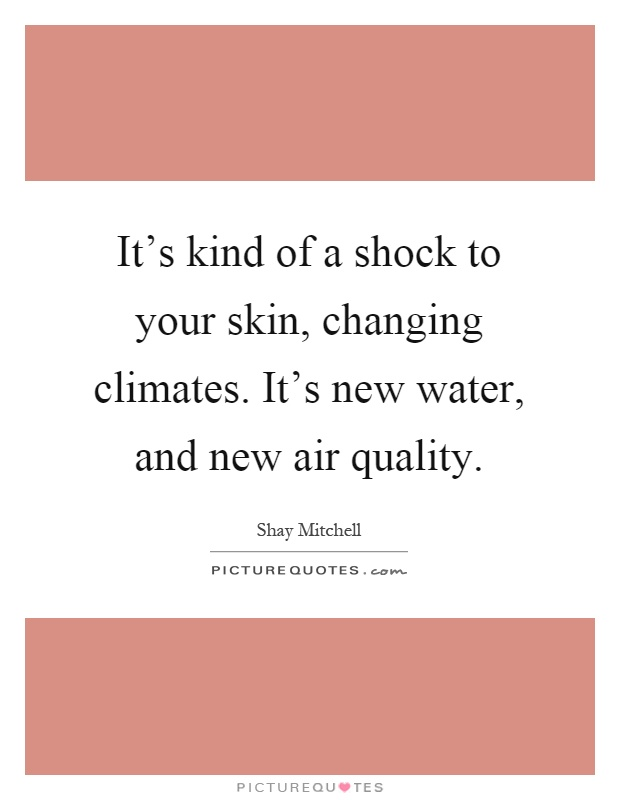 It's kind of a shock to your skin, changing climates. It's new water, and new air quality Picture Quote #1