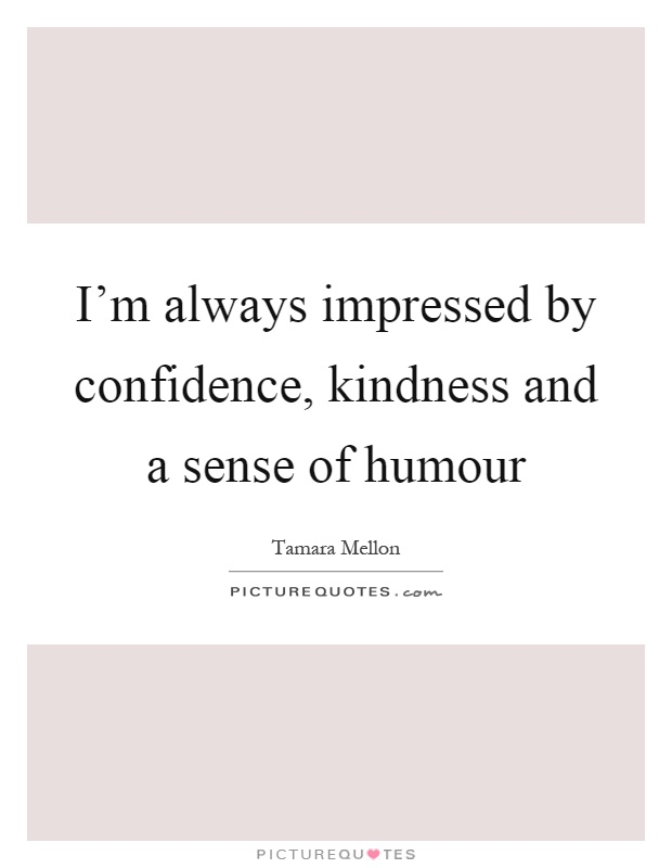 I'm always impressed by confidence, kindness and a sense of humour Picture Quote #1