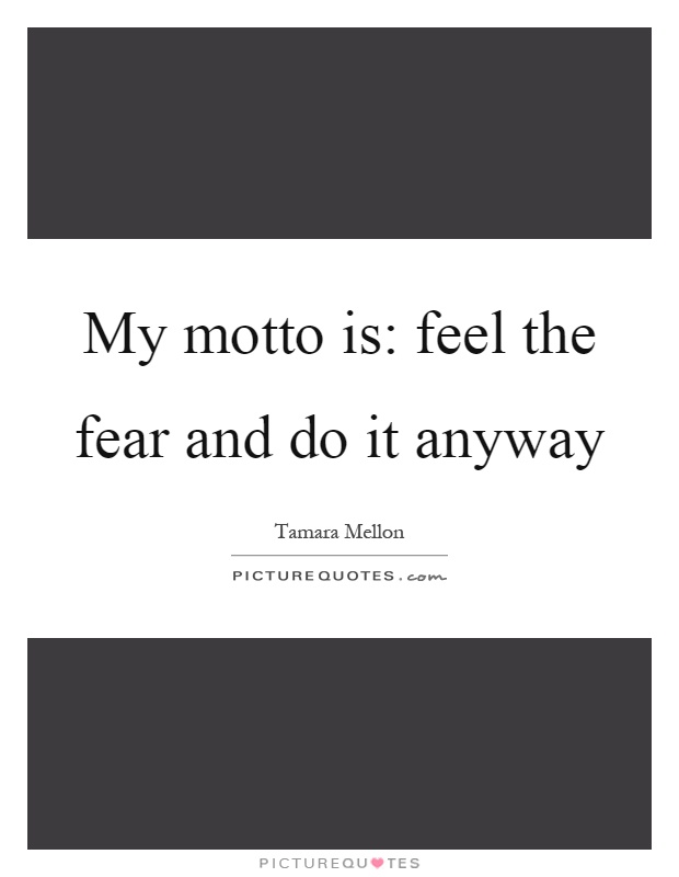 My motto is: feel the fear and do it anyway Picture Quote #1