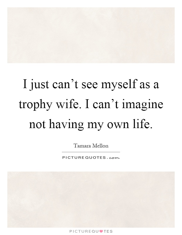 I just can't see myself as a trophy wife. I can't imagine not having my own life Picture Quote #1