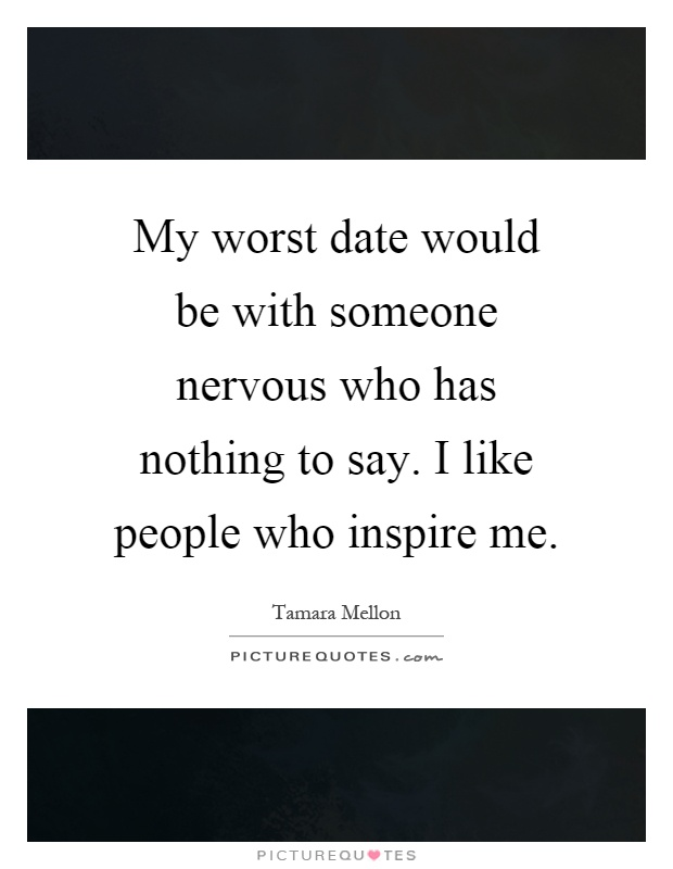 My worst date would be with someone nervous who has nothing to say. I like people who inspire me Picture Quote #1