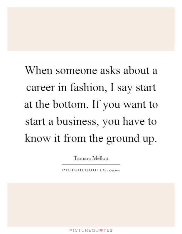 When someone asks about a career in fashion, I say start at the bottom. If you want to start a business, you have to know it from the ground up Picture Quote #1