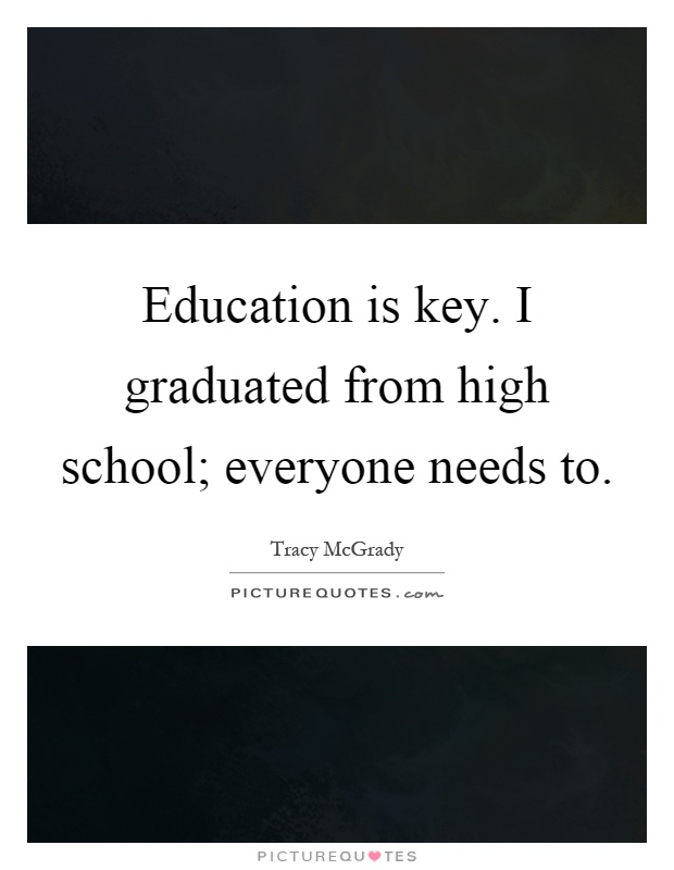 Education is key. I graduated from high school; everyone needs to Picture Quote #1