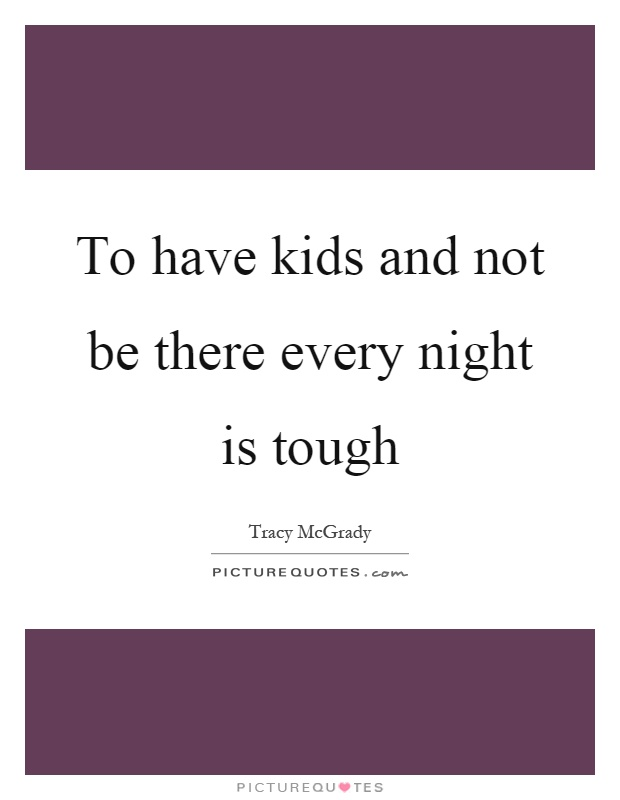 To have kids and not be there every night is tough Picture Quote #1