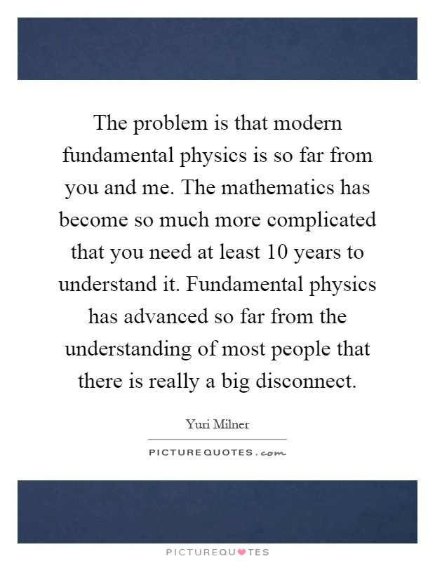 The problem is that modern fundamental physics is so far from you and me. The mathematics has become so much more complicated that you need at least 10 years to understand it. Fundamental physics has advanced so far from the understanding of most people that there is really a big disconnect Picture Quote #1