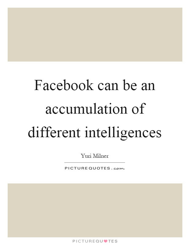 Facebook can be an accumulation of different intelligences Picture Quote #1