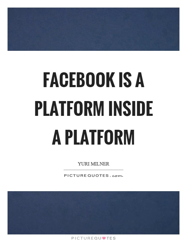 Facebook is a platform inside a platform Picture Quote #1