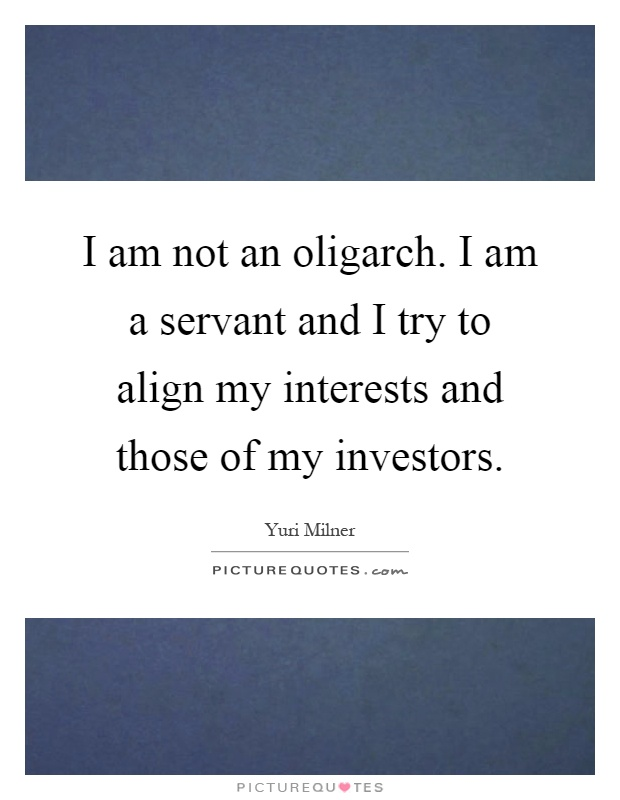 I am not an oligarch. I am a servant and I try to align my interests and those of my investors Picture Quote #1