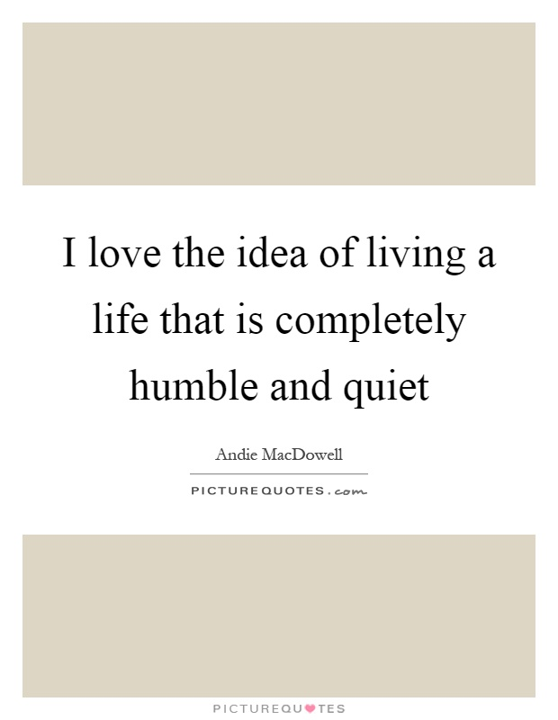 I love the idea of living a life that is completely humble and quiet Picture Quote #1
