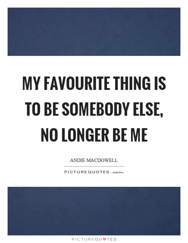 My favourite thing is to be somebody else, no longer be me Picture Quote #1