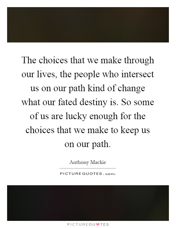 The choices that we make through our lives, the people who intersect us on our path kind of change what our fated destiny is. So some of us are lucky enough for the choices that we make to keep us on our path Picture Quote #1