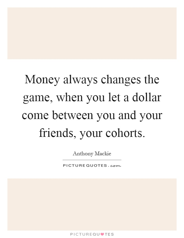 Money always changes the game, when you let a dollar come between you and your friends, your cohorts Picture Quote #1