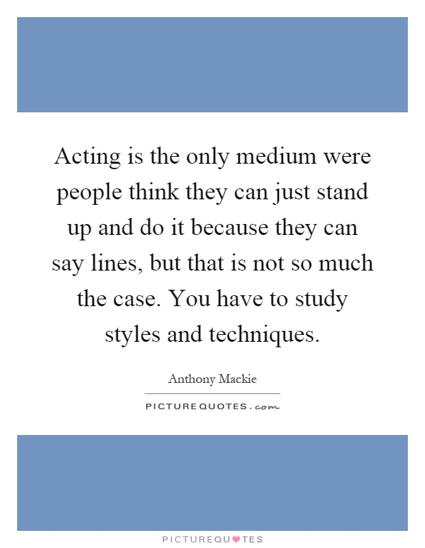 Acting is the only medium were people think they can just stand up and do it because they can say lines, but that is not so much the case. You have to study styles and techniques Picture Quote #1