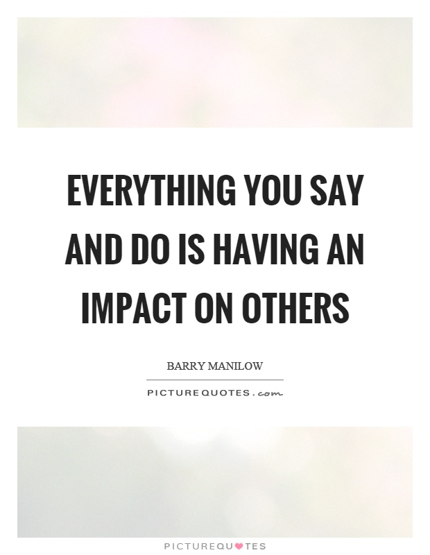 Everything you say and do is having an impact on others Picture Quote #1