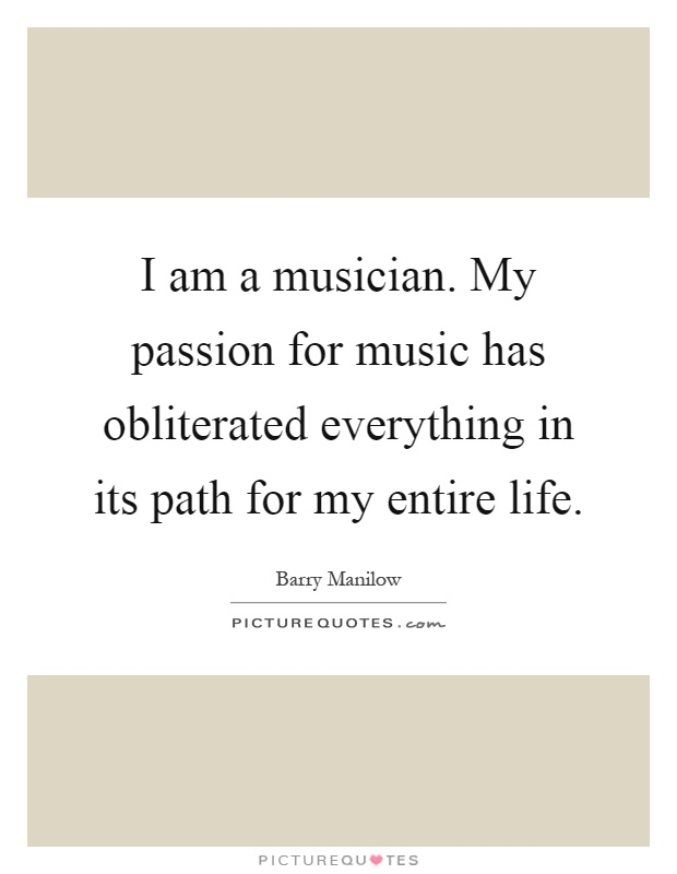 I am a musician. My passion for music has obliterated everything in its path for my entire life Picture Quote #1