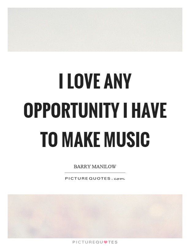 I love any opportunity I have to make music Picture Quote #1