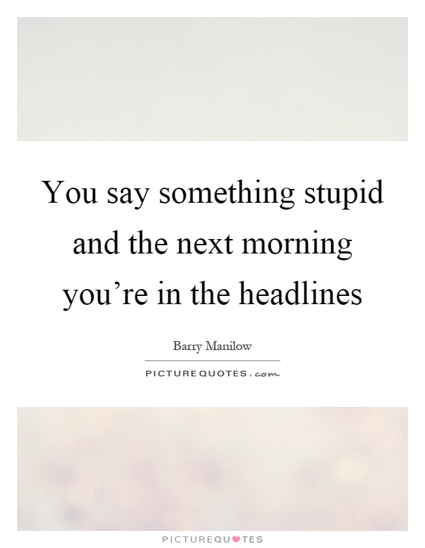 You say something stupid and the next morning you're in the headlines Picture Quote #1
