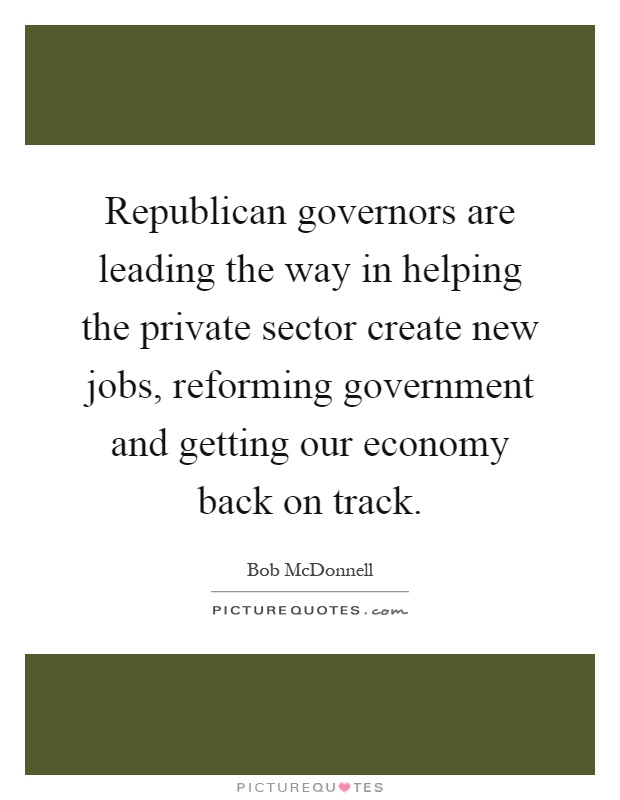 Republican governors are leading the way in helping the private sector create new jobs, reforming government and getting our economy back on track Picture Quote #1