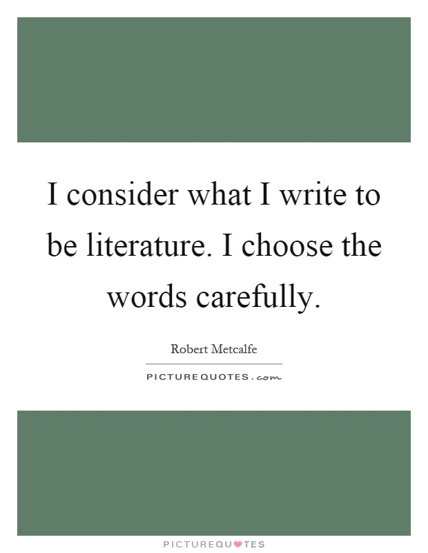 I consider what I write to be literature. I choose the words carefully Picture Quote #1