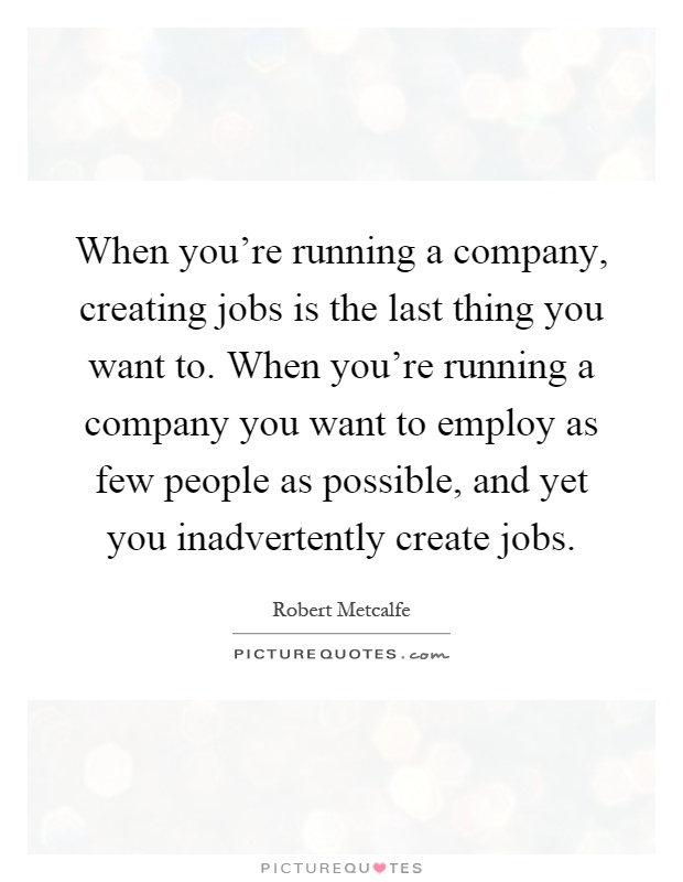 When you're running a company, creating jobs is the last thing you want to. When you're running a company you want to employ as few people as possible, and yet you inadvertently create jobs Picture Quote #1