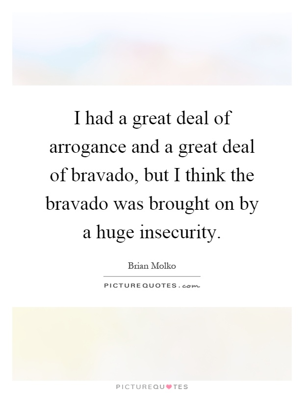 I had a great deal of arrogance and a great deal of bravado, but I think the bravado was brought on by a huge insecurity Picture Quote #1