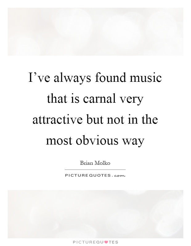 I've always found music that is carnal very attractive but not in the most obvious way Picture Quote #1