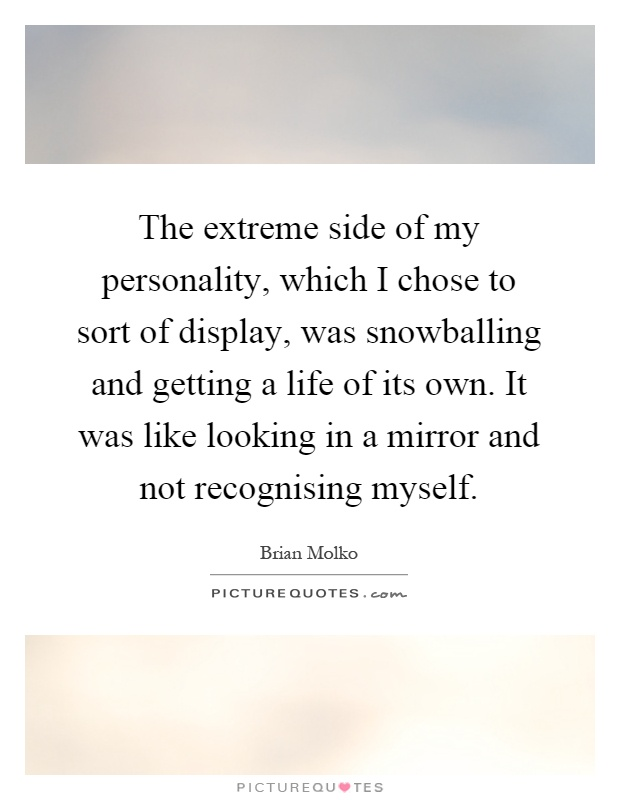 The extreme side of my personality, which I chose to sort of display, was snowballing and getting a life of its own. It was like looking in a mirror and not recognising myself Picture Quote #1