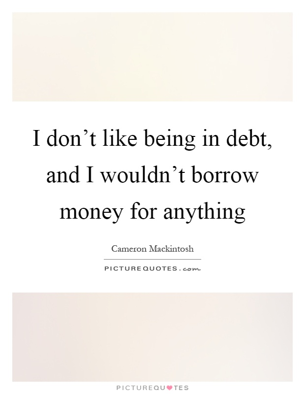 I don't like being in debt, and I wouldn't borrow money for anything Picture Quote #1