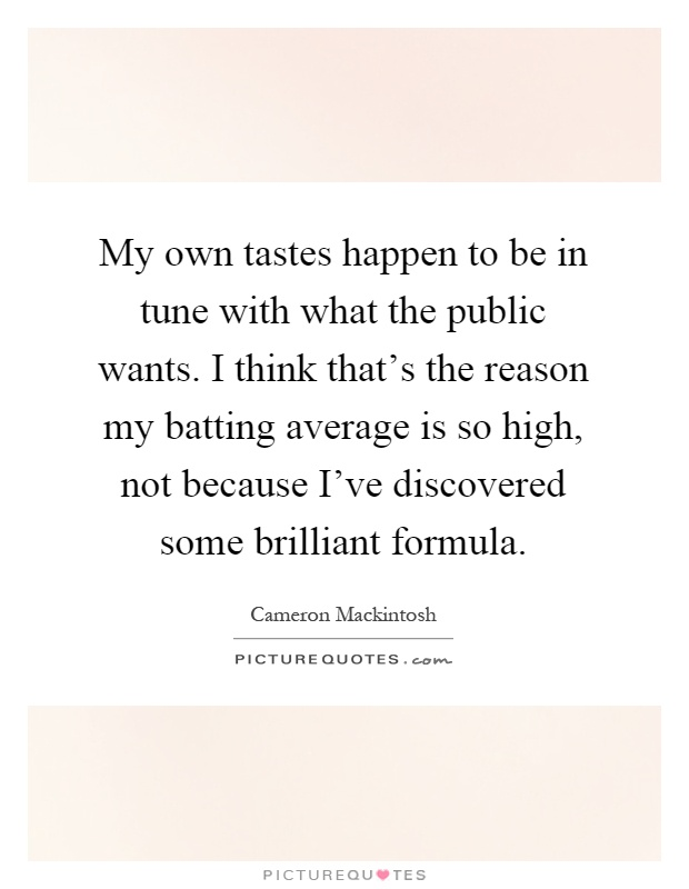 My own tastes happen to be in tune with what the public wants. I think that's the reason my batting average is so high, not because I've discovered some brilliant formula Picture Quote #1