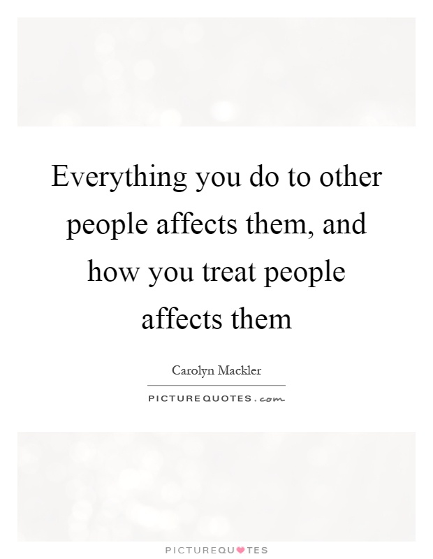 Everything you do to other people affects them, and how you treat people affects them Picture Quote #1