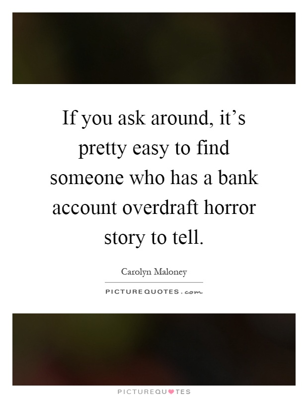If you ask around, it's pretty easy to find someone who has a bank account overdraft horror story to tell Picture Quote #1
